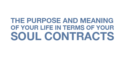 The Purpose and Meaning of your Life in terms of your Soul Contracts