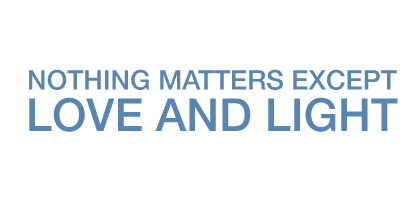 Nothing matters except Love and Light